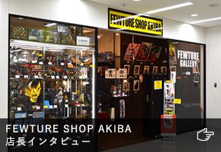 FEWTURE SHOP AKIBA店長インタビュー